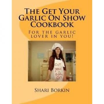 NEW The Get Your Garlic on Show Cookbook by Shari F. Borkin Paperback Book (Engl